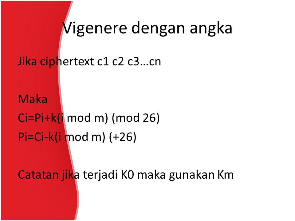 Vigenere dengan angka Jika ciphertext c1 c2 c3…cn Maka Ci=Pi+k(i mod m) (mod 26) Pi=Ci-k(i mod m) (+26) Catatan jika terjadi K0 maka gunakan Km