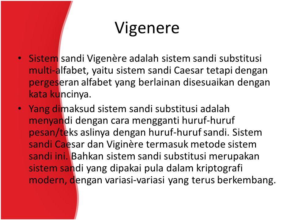 Vigenere Sistem sandi Vigenère adalah sistem sandi substitusi multi-alfabet, yaitu sistem sandi Caesar tetapi dengan pergeseran alfabet yang berlainan disesuaikan dengan kata kuncinya.