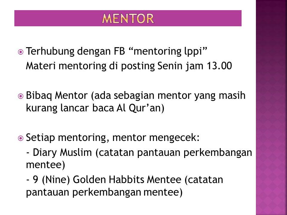  Terhubung dengan FB mentoring lppi Materi mentoring di posting Senin jam 13.00  Bibaq Mentor (ada sebagian mentor yang masih kurang lancar baca Al Qur'an)  Setiap mentoring, mentor mengecek: - Diary Muslim (catatan pantauan perkembangan mentee) - 9 (Nine) Golden Habbits Mentee (catatan pantauan perkembangan mentee)