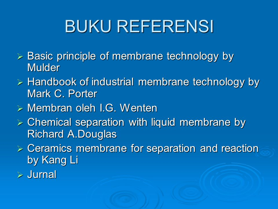 BUKU REFERENSI  Basic principle of membrane technology by Mulder  Handbook of industrial membrane technology by Mark C.