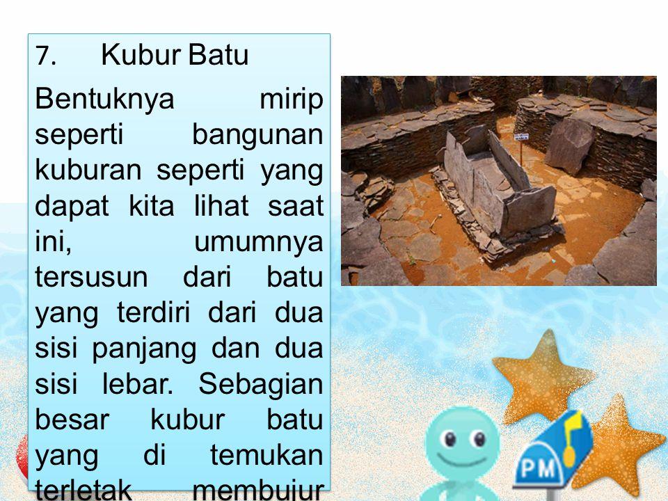 7. Kubur Batu Bentuknya mirip seperti bangunan kuburan seperti yang dapat kita lihat saat ini, umumnya tersusun dari batu yang terdiri dari dua sisi p