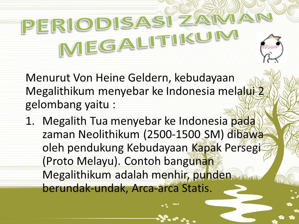 Menurut Von Heine Geldern, kebudayaan Megalithikum menyebar ke Indonesia melalui 2 gelombang yaitu : 1.Megalith Tua menyebar ke Indonesia pada zaman N