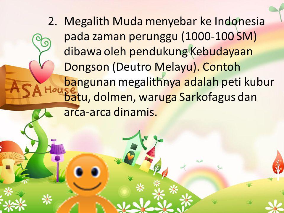 2.Megalith Muda menyebar ke Indonesia pada zaman perunggu (1000-100 SM) dibawa oleh pendukung Kebudayaan Dongson (Deutro Melayu). Contoh bangunan mega