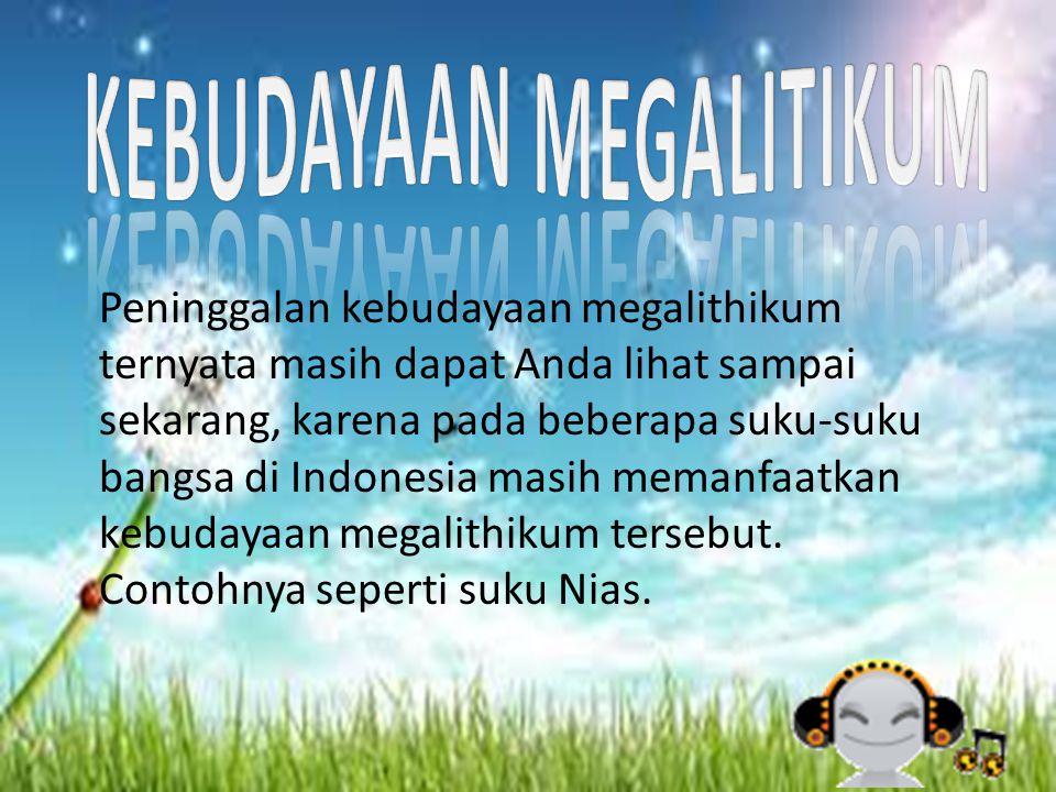 Peninggalan kebudayaan megalithikum ternyata masih dapat Anda lihat sampai sekarang, karena pada beberapa suku-suku bangsa di Indonesia masih memanfaa
