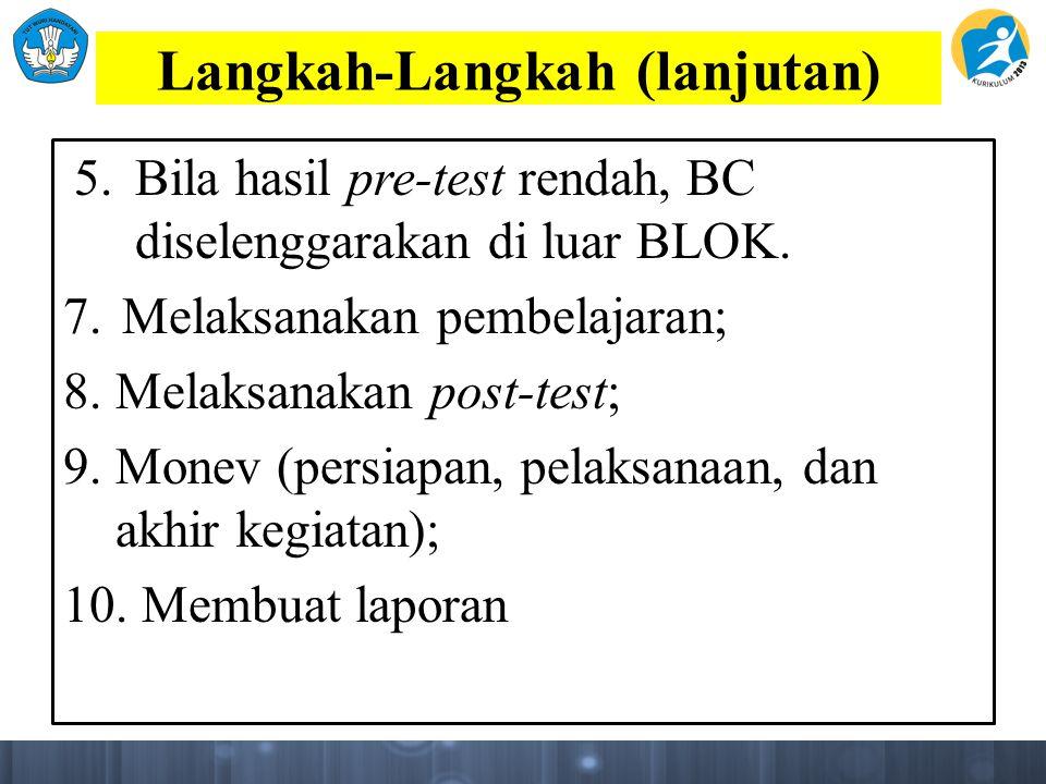 Langkah-Langkah (lanjutan) 5. Bila hasil pre-test rendah, BC diselenggarakan di luar BLOK. 7. Melaksanakan pembelajaran; 8. Melaksanakan post-test; 9.
