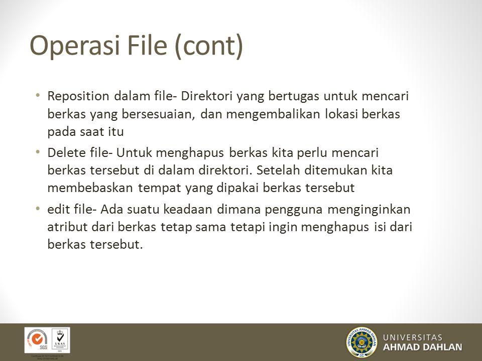 Operasi File (cont) Reposition dalam file- Direktori yang bertugas untuk mencari berkas yang bersesuaian, dan mengembalikan lokasi berkas pada saat itu Delete file- Untuk menghapus berkas kita perlu mencari berkas tersebut di dalam direktori.