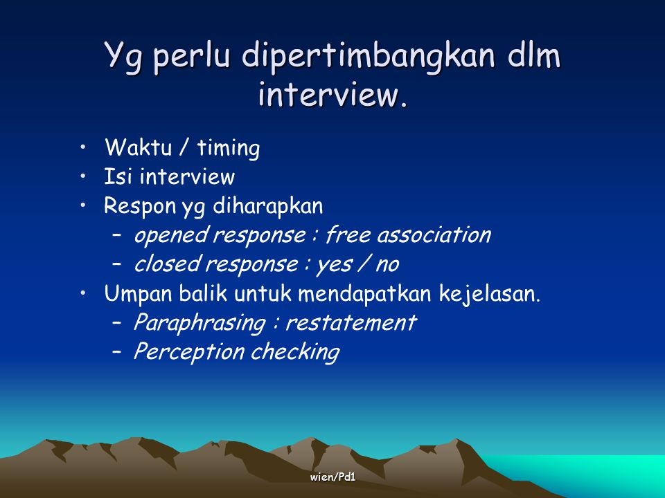 wien/Pd1 Yg perlu dipertimbangkan dlm interview. Waktu / timing Isi interview Respon yg diharapkan –opened response : free association –closed respons