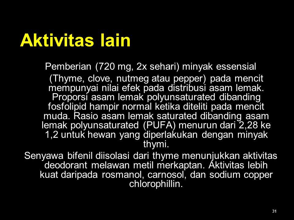 31 Aktivitas lain Pemberian (720 mg, 2x sehari) minyak essensial (Thyme, clove, nutmeg atau pepper) pada mencit mempunyai nilai efek pada distribusi a