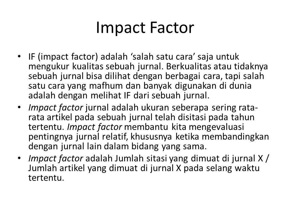 Impact Factor IF (impact factor) adalah 'salah satu cara' saja untuk mengukur kualitas sebuah jurnal. Berkualitas atau tidaknya sebuah jurnal bisa dil