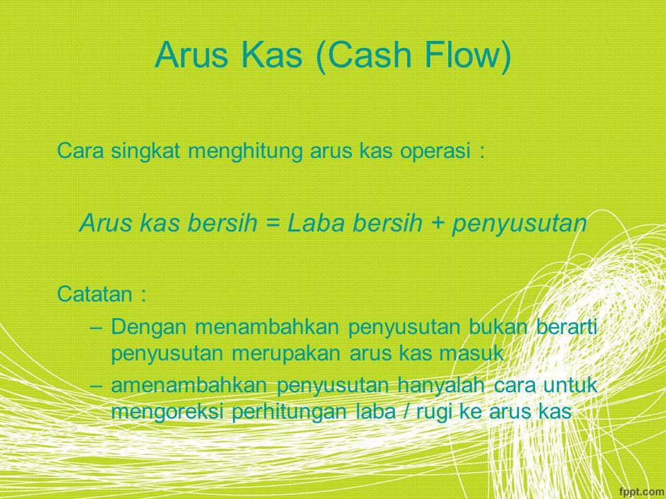 Arus Kas (Cash Flow) Cara singkat menghitung arus kas operasi : Arus kas bersih = Laba bersih + penyusutan Catatan : –Dengan menambahkan penyusutan bu