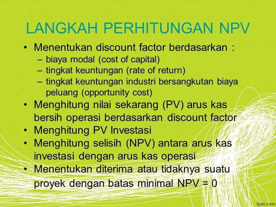 LANGKAH PERHITUNGAN NPV Menentukan discount factor berdasarkan : –biaya modal (cost of capital) –tingkat keuntungan (rate of return) –tingkat keuntung