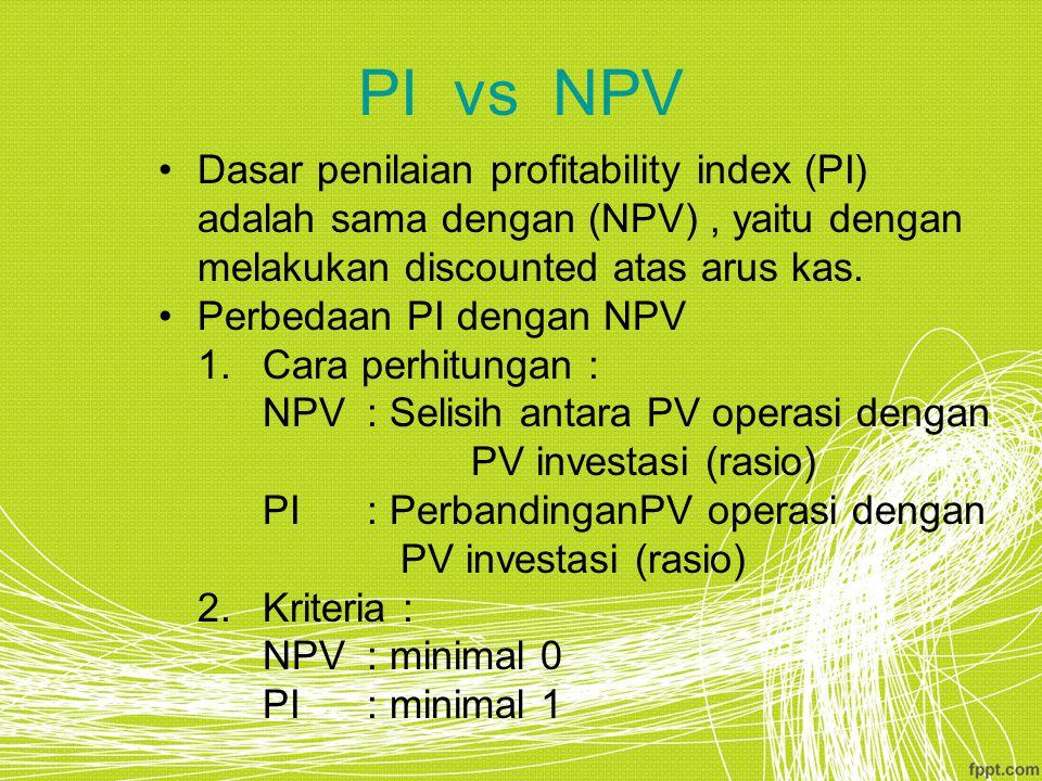 PI vs NPV Dasar penilaian profitability index (PI) adalah sama dengan (NPV), yaitu dengan melakukan discounted atas arus kas. Perbedaan PI dengan NPV