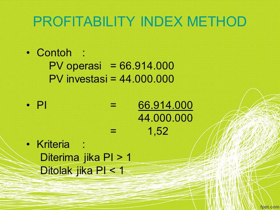 PROFITABILITY INDEX METHOD Contoh: PV operasi= 66.914.000 PV investasi= 44.000.000 PI=66.914.000 44.000.000 = 1,52 Kriteria: Diterima jika PI > 1 Dito