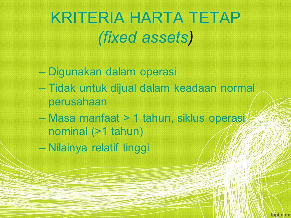KRITERIA HARTA TETAP (fixed assets) –Digunakan dalam operasi –Tidak untuk dijual dalam keadaan normal perusahaan –Masa manfaat > 1 tahun, siklus opera