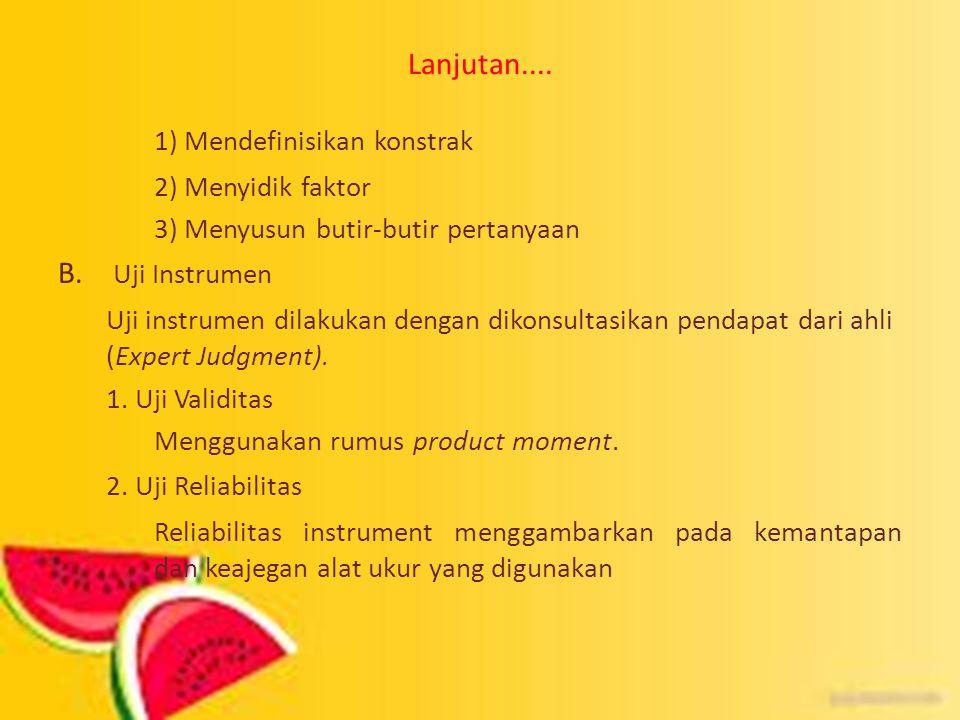 Lanjutan.... 1) Mendefinisikan konstrak 2) Menyidik faktor 3) Menyusun butir-butir pertanyaan B. Uji Instrumen Uji instrumen dilakukan dengan dikonsul