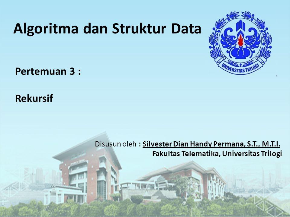 Algoritma dan Struktur Data Disusun oleh : Silvester Dian Handy Permana, S.T., M.T.I. Fakultas Telematika, Universitas Trilogi Pertemuan 3 : Rekursif