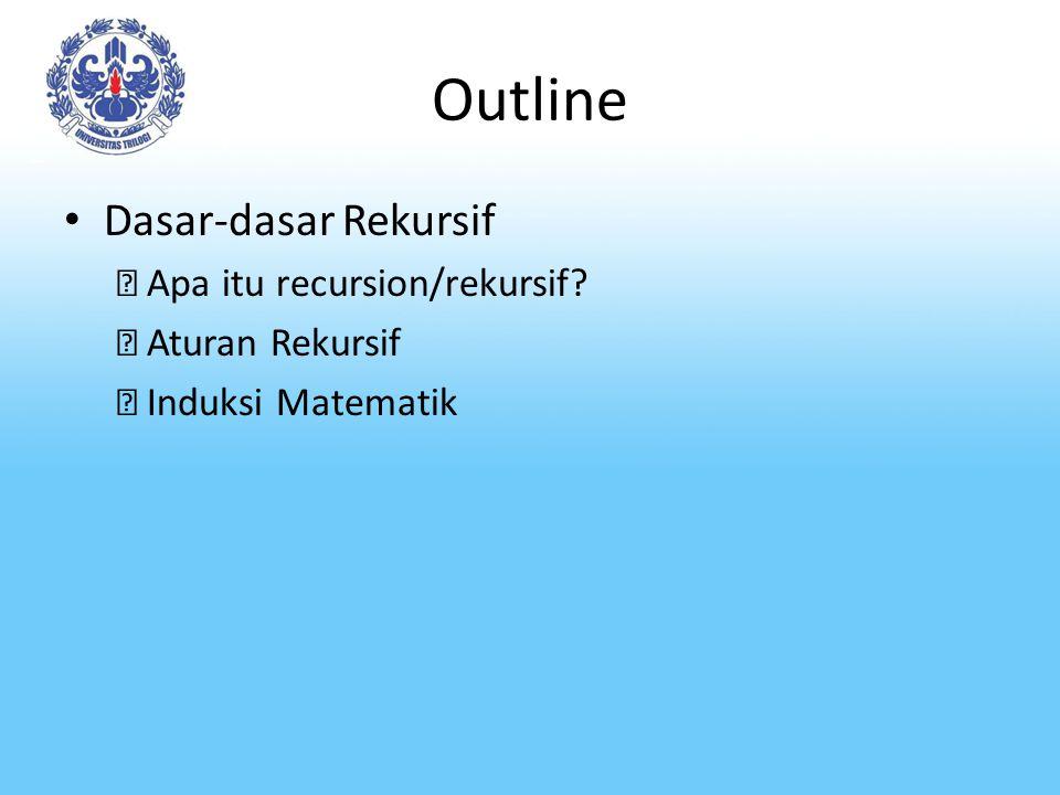 Outline Dasar-dasar Rekursif Apa itu recursion/rekursif? Aturan Rekursif Induksi Matematik