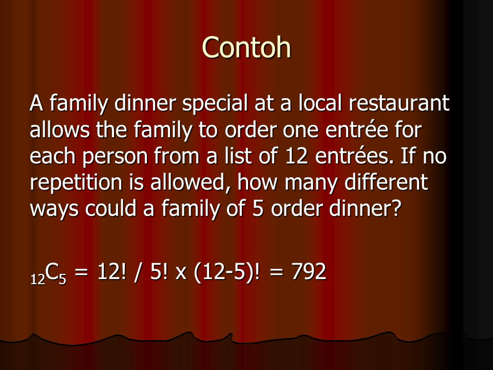 Contoh A family dinner special at a local restaurant allows the family to order one entrée for each person from a list of 12 entrées. If no repetition