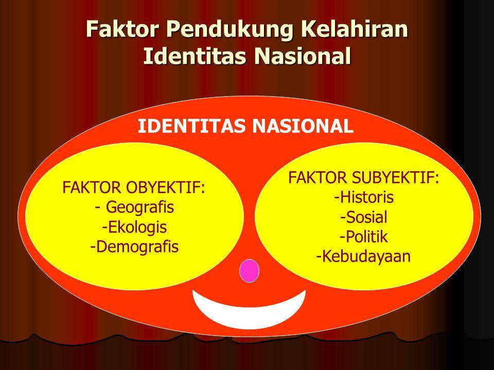 Faktor Pendukung Kelahiran Identitas Nasional FAKTOR SUBYEKTIF: -Historis -Sosial -Politik -Kebudayaan IDENTITAS NASIONAL FAKTOR OBYEKTIF: - Geografis