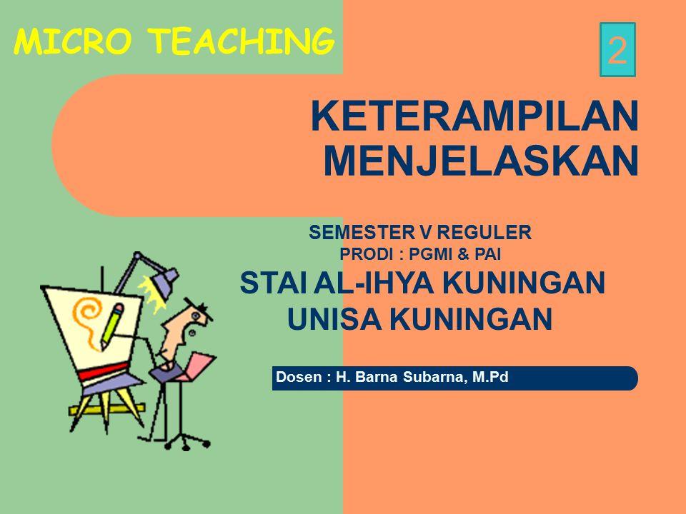 KETERAMPILAN MENJELASKAN SEMESTER V REGULER PRODI : PGMI & PAI STAI AL-IHYA KUNINGAN UNISA KUNINGAN MICRO TEACHING 2 Dosen : H.