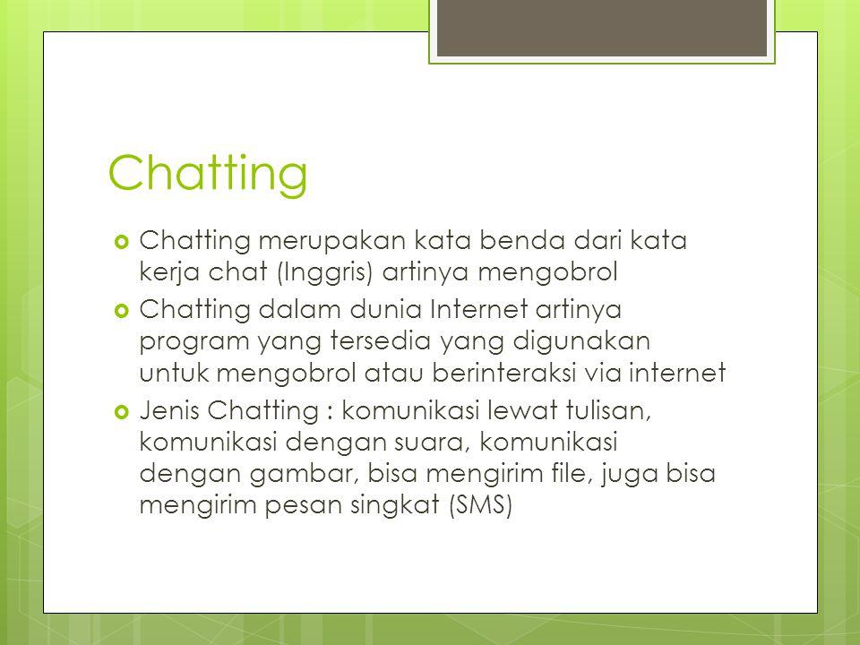 Chatting  Chatting merupakan kata benda dari kata kerja chat (Inggris) artinya mengobrol  Chatting dalam dunia Internet artinya program yang tersedia yang digunakan untuk mengobrol atau berinteraksi via internet  Jenis Chatting : komunikasi lewat tulisan, komunikasi dengan suara, komunikasi dengan gambar, bisa mengirim file, juga bisa mengirim pesan singkat (SMS)