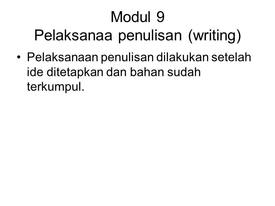 Modul 9 Pelaksanaa penulisan (writing) Pelaksanaan penulisan dilakukan setelah ide ditetapkan dan bahan sudah terkumpul.