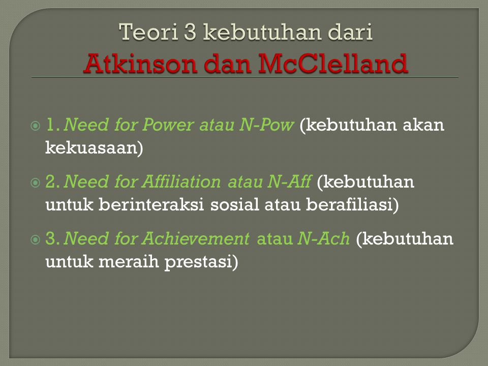  1. Need for Power atau N-Pow (kebutuhan akan kekuasaan)  2. Need for Affiliation atau N-Aff (kebutuhan untuk berinteraksi sosial atau berafiliasi)