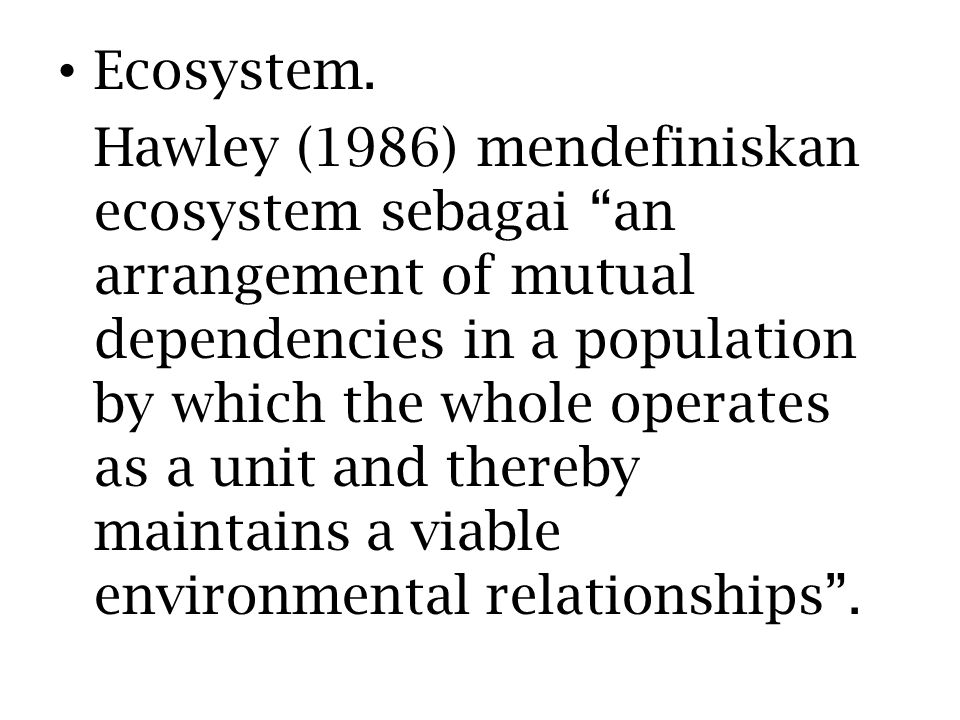 "Ecosystem. Hawley (1986) mendefiniskan ecosystem sebagai ""an arrangement of mutual dependencies in a population by which the whole operates as a unit"
