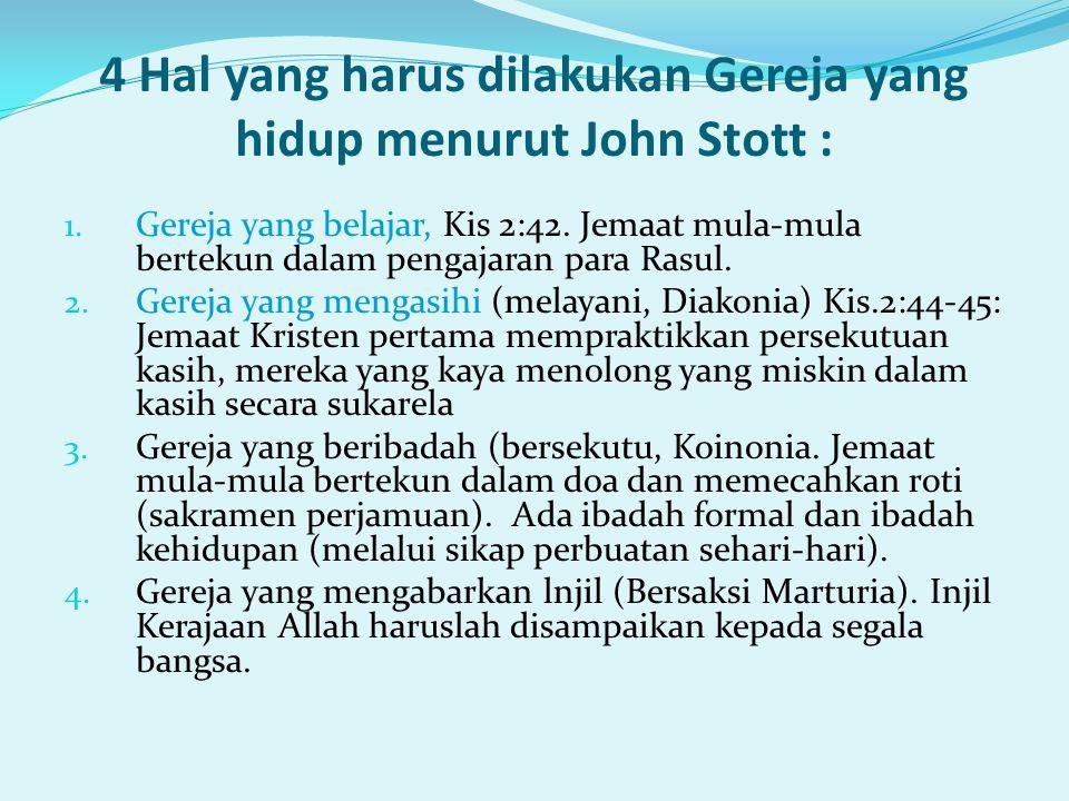 4 Hal yang harus dilakukan Gereja yang hidup menurut John Stott : 1. Gereja yang belajar, Kis 2:42. Jemaat mula-mula bertekun dalam pengajaran para Ra