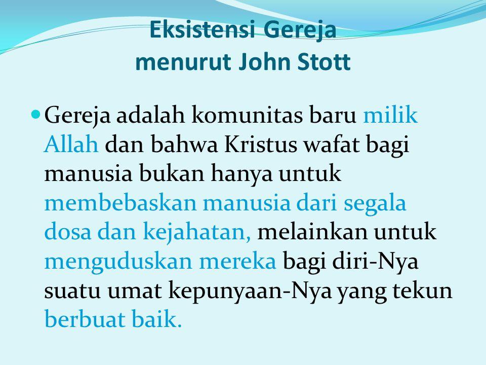 Eksistensi Gereja menurut John Stott Gereja adalah komunitas baru milik Allah dan bahwa Kristus wafat bagi manusia bukan hanya untuk membebaskan manus