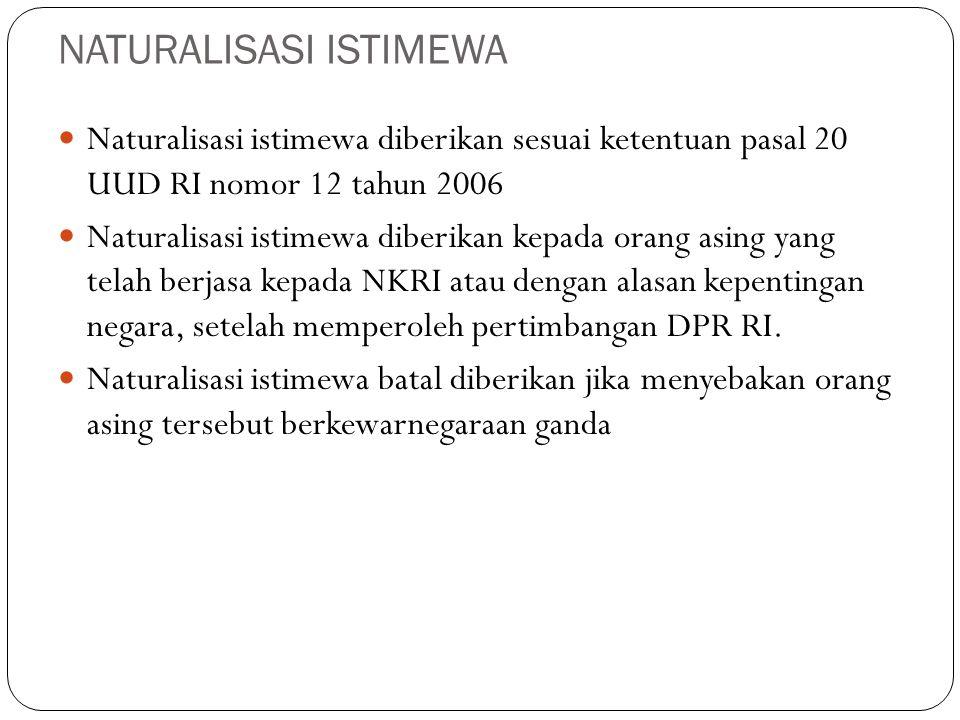 NATURALISASI ISTIMEWA Naturalisasi istimewa diberikan sesuai ketentuan pasal 20 UUD RI nomor 12 tahun 2006 Naturalisasi istimewa diberikan kepada oran