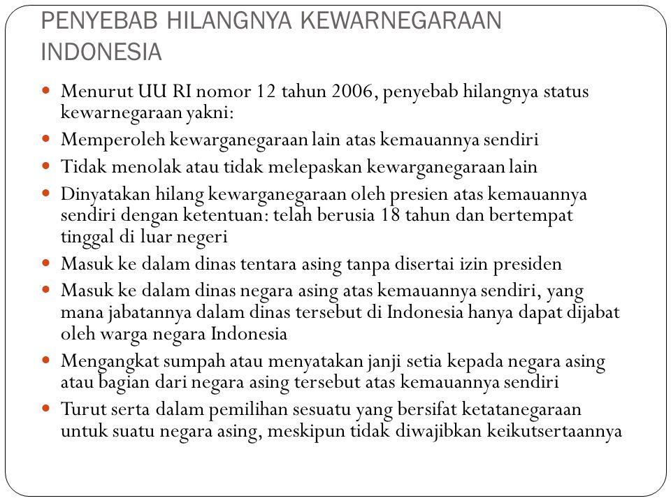 PENYEBAB HILANGNYA KEWARNEGARAAN INDONESIA Menurut UU RI nomor 12 tahun 2006, penyebab hilangnya status kewarnegaraan yakni: Memperoleh kewarganegaraa