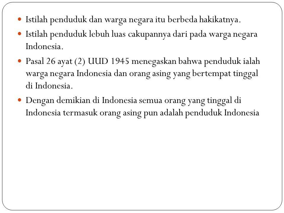 Istilah penduduk dan warga negara itu berbeda hakikatnya. Istilah penduduk lebuh luas cakupannya dari pada warga negara Indonesia. Pasal 26 ayat (2) U