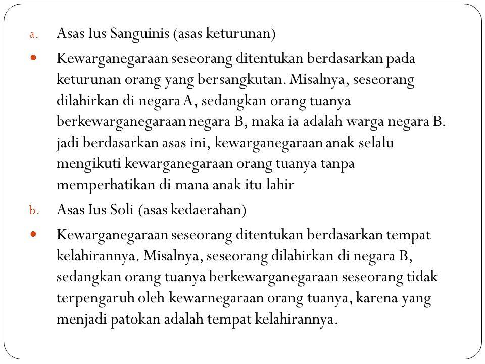 a. Asas Ius Sanguinis (asas keturunan) Kewarganegaraan seseorang ditentukan berdasarkan pada keturunan orang yang bersangkutan. Misalnya, seseorang di
