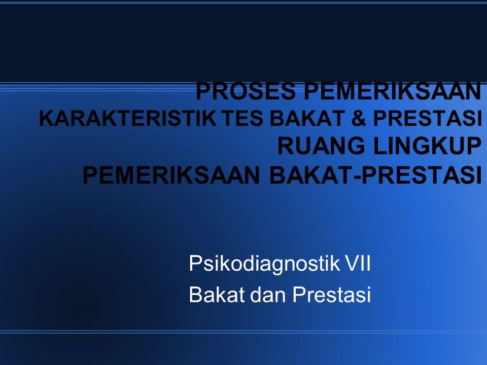 PROSES PEMERIKSAAN KARAKTERISTIK TES BAKAT & PRESTASI RUANG LINGKUP PEMERIKSAAN BAKAT-PRESTASI Psikodiagnostik VII Bakat dan Prestasi
