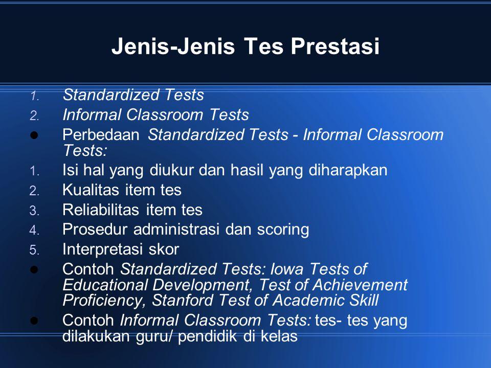Jenis-Jenis Tes Prestasi 1. Standardized Tests 2. Informal Classroom Tests Perbedaan Standardized Tests - Informal Classroom Tests: 1. Isi hal yang di