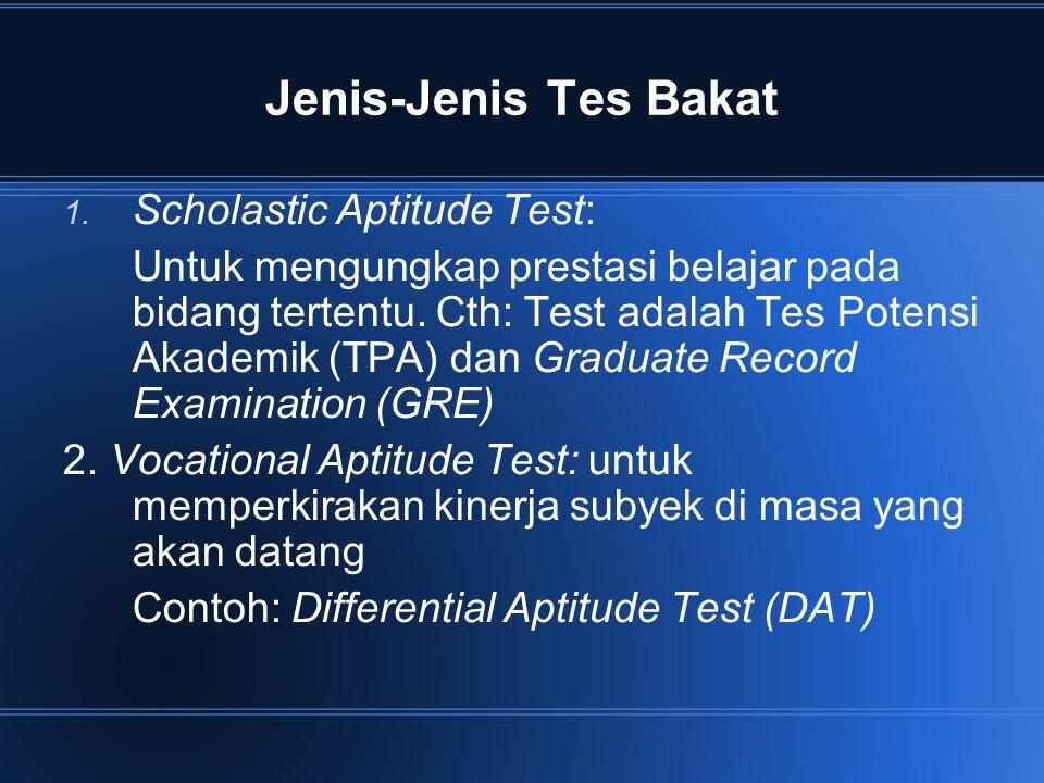 Jenis-Jenis Tes Bakat 1. Scholastic Aptitude Test: Untuk mengungkap prestasi belajar pada bidang tertentu. Cth: Test adalah Tes Potensi Akademik (TPA)