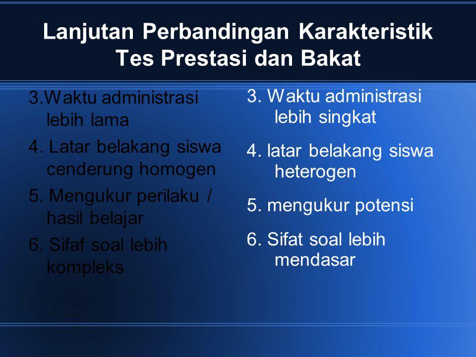 Lanjutan Perbandingan Karakteristik Tes Prestasi dan Bakat 3.Waktu administrasi lebih lama 4. Latar belakang siswa cenderung homogen 5. Mengukur peril