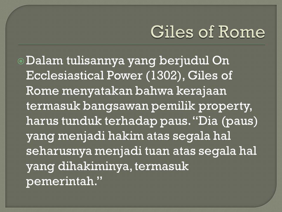  Dalam tulisannya yang berjudul On Ecclesiastical Power (1302), Giles of Rome menyatakan bahwa kerajaan termasuk bangsawan pemilik property, harus tunduk terhadap paus.