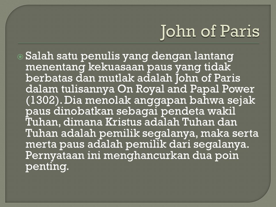  Salah satu penulis yang dengan lantang menentang kekuasaan paus yang tidak berbatas dan mutlak adalah John of Paris dalam tulisannya On Royal and Pa