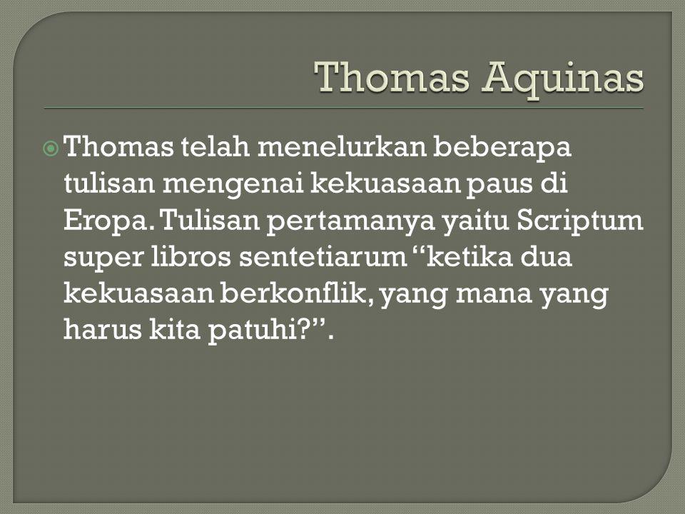 """ Thomas telah menelurkan beberapa tulisan mengenai kekuasaan paus di Eropa. Tulisan pertamanya yaitu Scriptum super libros sentetiarum """"ketika dua ke"""