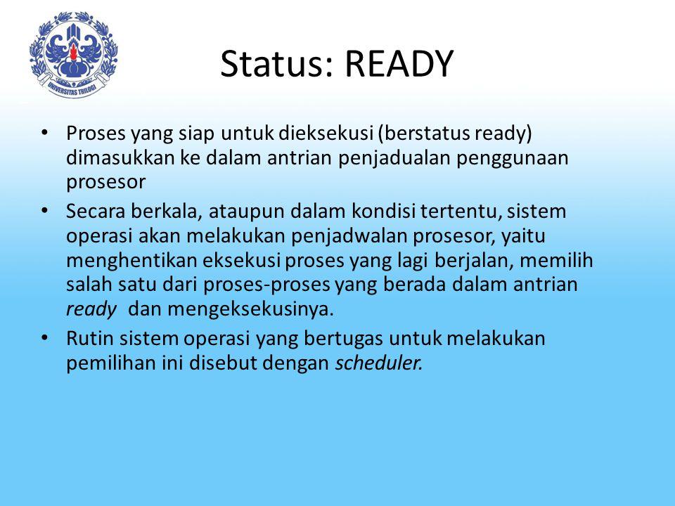 Status: READY Proses yang siap untuk dieksekusi (berstatus ready) dimasukkan ke dalam antrian penjadualan penggunaan prosesor Secara berkala, ataupun