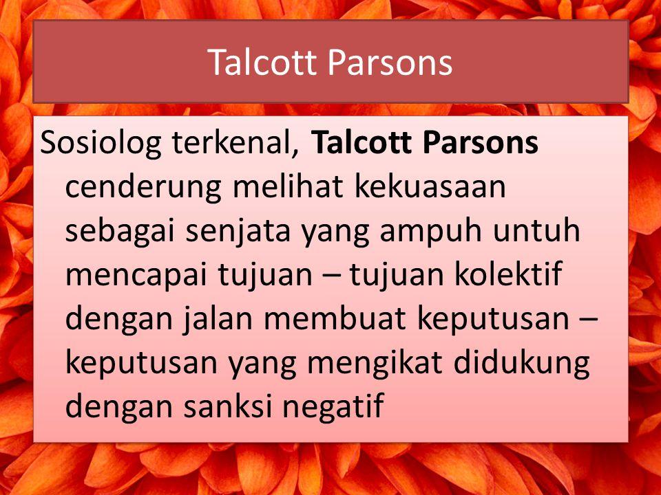 Talcott Parsons Sosiolog terkenal, Talcott Parsons cenderung melihat kekuasaan sebagai senjata yang ampuh untuh mencapai tujuan – tujuan kolektif deng