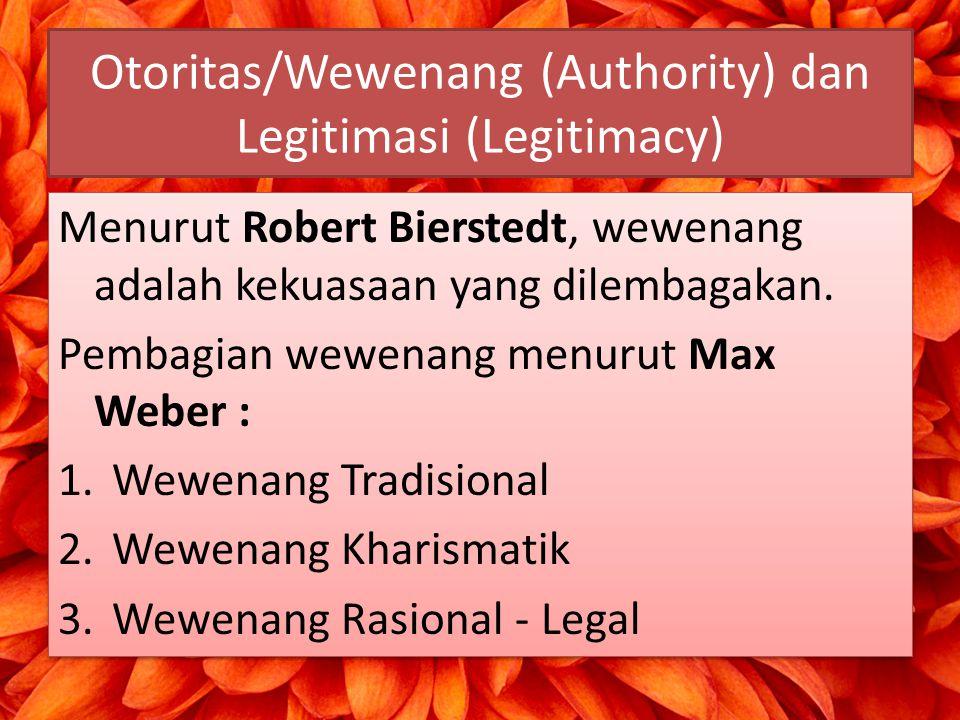 Otoritas/Wewenang (Authority) dan Legitimasi (Legitimacy) Menurut Robert Bierstedt, wewenang adalah kekuasaan yang dilembagakan. Pembagian wewenang me