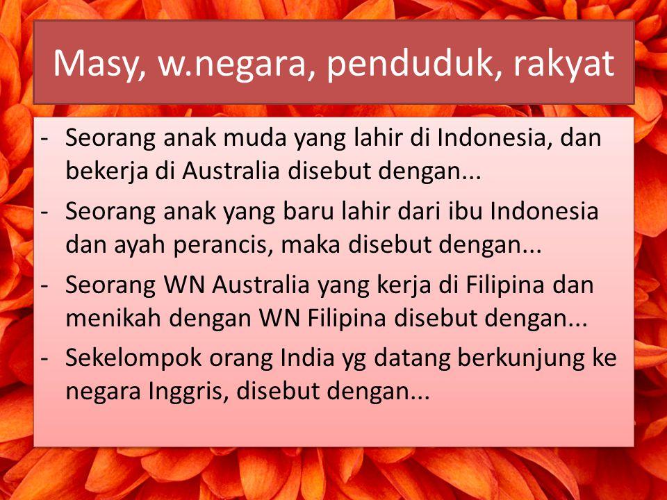 Masy, w.negara, penduduk, rakyat -Seorang anak muda yang lahir di Indonesia, dan bekerja di Australia disebut dengan... -Seorang anak yang baru lahir