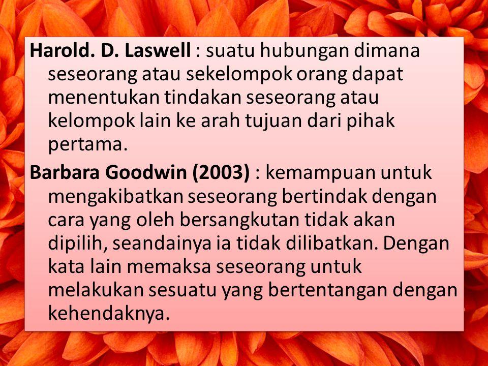 Harold. D. Laswell : suatu hubungan dimana seseorang atau sekelompok orang dapat menentukan tindakan seseorang atau kelompok lain ke arah tujuan dari