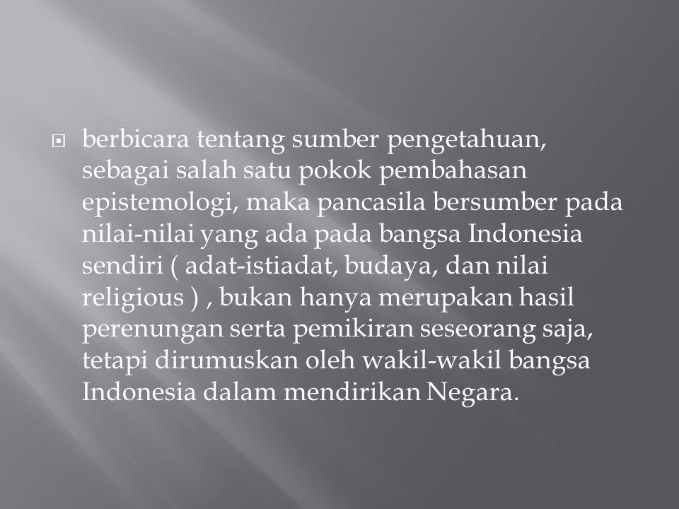  berbicara tentang sumber pengetahuan, sebagai salah satu pokok pembahasan epistemologi, maka pancasila bersumber pada nilai-nilai yang ada pada bangsa Indonesia sendiri ( adat-istiadat, budaya, dan nilai religious ), bukan hanya merupakan hasil perenungan serta pemikiran seseorang saja, tetapi dirumuskan oleh wakil-wakil bangsa Indonesia dalam mendirikan Negara.