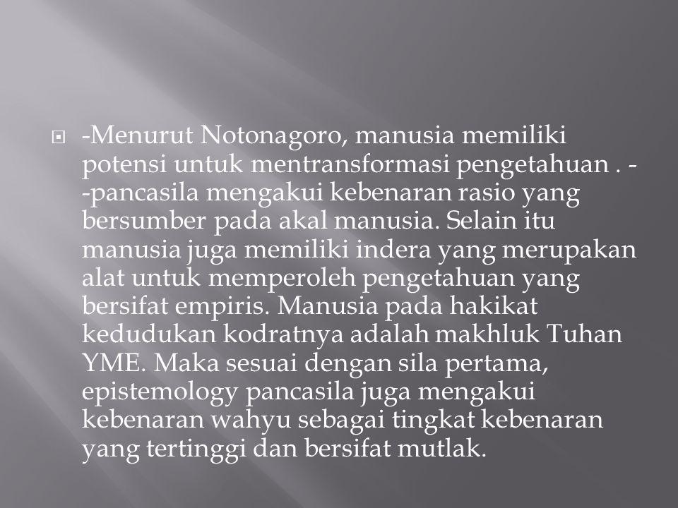  -Menurut Notonagoro, manusia memiliki potensi untuk mentransformasi pengetahuan. - -pancasila mengakui kebenaran rasio yang bersumber pada akal manu