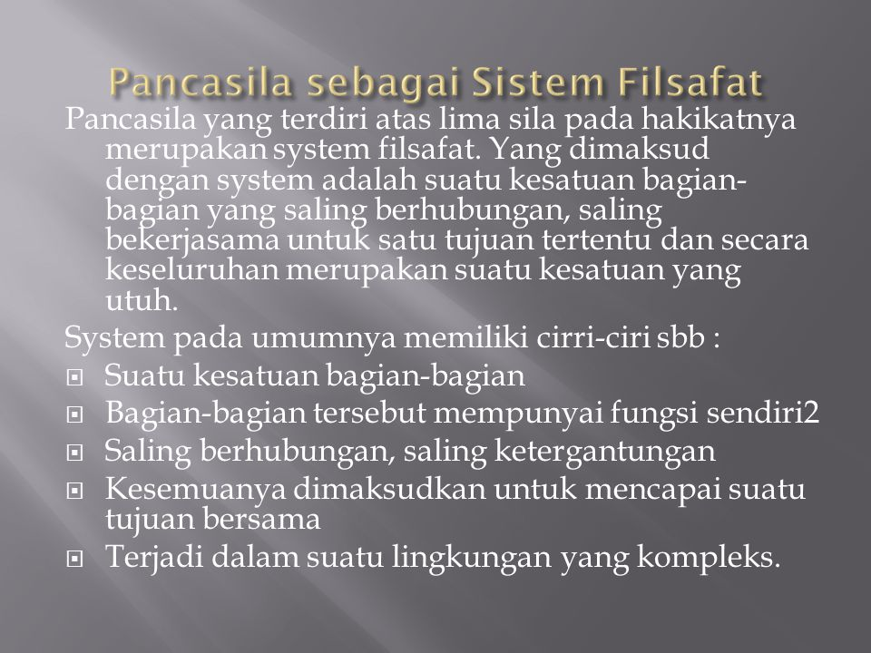 Pancasila yang terdiri atas lima sila pada hakikatnya merupakan system filsafat. Yang dimaksud dengan system adalah suatu kesatuan bagian- bagian yang