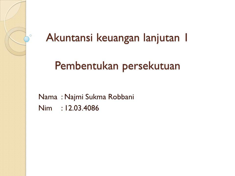Akuntansi keuangan lanjutan 1 Pembentukan persekutuan Nama : Najmi Sukma Robbani Nim : 12.03.4086